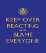 KEEP OVER REACTING AND BLAME EVERYONE - Personalised Poster A4 size