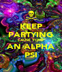KEEP PARTYING CAUSE YOUR AN ALPHA PSI - Personalised Poster A4 size