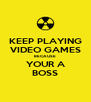 KEEP PLAYING VIDEO GAMES BECAUSE YOUR A BOSS - Personalised Poster A4 size
