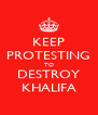 KEEP PROTESTING TO DESTROY KHALIFA - Personalised Poster A4 size