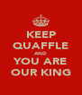KEEP QUAFFLE AND YOU ARE OUR KING - Personalised Poster A4 size