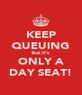 KEEP QUEUING But it's ONLY A DAY SEAT! - Personalised Poster A4 size