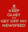 KEEP QUIET AND GET OFF MY NEWSFEED - Personalised Poster A4 size