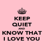 KEEP QUIET AND KNOW THAT I LOVE YOU - Personalised Poster A4 size