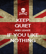 KEEP QUIET AND LEAVE IF YOU LIKE NOTHING - Personalised Poster A4 size