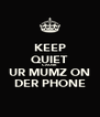 KEEP QUIET CAUSE UR MUMZ ON DER PHONE - Personalised Poster A4 size