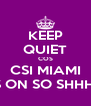 KEEP QUIET COS CSI MIAMI IS ON SO SHHH!! - Personalised Poster A4 size