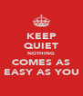 KEEP QUIET NOTHING COMES AS EASY AS YOU - Personalised Poster A4 size