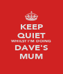 KEEP QUIET WHILST I'M DOING DAVE'S MUM - Personalised Poster A4 size