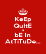 KeEp QuItE N bE In AtTiTuDe... - Personalised Poster A4 size