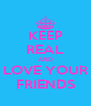 KEEP REAL AND LOVE YOUR FRIENDS - Personalised Poster A4 size