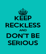 KEEP RECKLESS AND DON'T BE SERIOUS - Personalised Poster A4 size