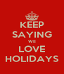 KEEP SAYING WE LOVE HOLIDAYS - Personalised Poster A4 size