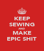 KEEP SEWING AND MAKE EPIC SHIT - Personalised Poster A4 size