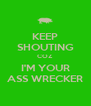 KEEP SHOUTING COZ I'M YOUR ASS WRECKER - Personalised Poster A4 size