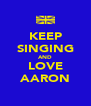 KEEP SINGING AND LOVE AARON - Personalised Poster A4 size