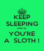 KEEP SLEEPING UNTIL YOU'RE A  SLOTH ! - Personalised Poster A4 size