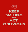 KEEP SMILING AND ACT OBLIVIOUS - Personalised Poster A4 size