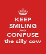 KEEP SMILING AND CONFUSE the silly cow - Personalised Poster A4 size