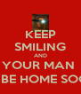 KEEP SMILING AND YOUR MAN  WILL BE HOME SOON :-) - Personalised Poster A4 size