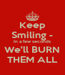 Keep Smiling - In a few seconds We'll BURN THEM ALL - Personalised Poster A4 size