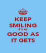 KEEP SMILING IT'S AS GOOD AS IT GETS - Personalised Poster A4 size
