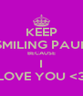 KEEP SMILING PAUL BECAUSE I LOVE YOU <3 - Personalised Poster A4 size