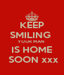 KEEP SMILING  YOUR MAN  IS HOME  SOON xxx - Personalised Poster A4 size