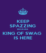 KEEP SPAZZING BECAUSE KING OF SWAG  IS HERE - Personalised Poster A4 size