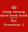 keep strong dont look back and look for francisco :) - Personalised Poster A4 size
