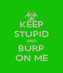 KEEP STUPID AND BURP ON ME - Personalised Poster A4 size