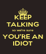 KEEP TALKING so we're sure YOU'RE AN IDIOT - Personalised Poster A4 size