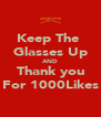 Keep The  Glasses Up AND Thank you For 1000Likes - Personalised Poster A4 size