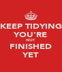 KEEP TIDYING YOU'RE NOT FINISHED YET - Personalised Poster A4 size