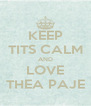 KEEP TITS CALM AND LOVE THEA PAJE - Personalised Poster A4 size