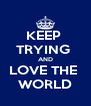 KEEP  TRYING  AND LOVE THE  WORLD - Personalised Poster A4 size