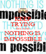 KEEP TRYING BECAUSE NOTHING IS IMPOSSIBLE - Personalised Poster A4 size