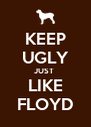 KEEP UGLY JUST  LIKE FLOYD - Personalised Poster A4 size