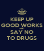 KEEP UP GOOD WORKS AND SAY NO TO DRUGS - Personalised Poster A4 size