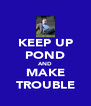 KEEP UP POND AND MAKE TROUBLE - Personalised Poster A4 size