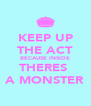 KEEP UP THE ACT BECAUSE INSIDE THERES  A MONSTER - Personalised Poster A4 size