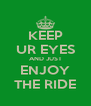 KEEP UR EYES AND JUST ENJOY THE RIDE - Personalised Poster A4 size