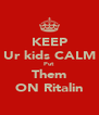 KEEP Ur kids CALM Put  Them ON Ritalin - Personalised Poster A4 size