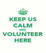 KEEP US CALM AND VOLUNTEER HERE - Personalised Poster A4 size