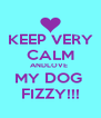KEEP VERY CALM ANDLOVE  MY DOG  FIZZY!!! - Personalised Poster A4 size