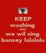 KEEP waching AND we wil sing bansey lalalala - Personalised Poster A4 size