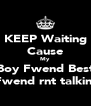 KEEP Waiting Cause My Boy Fwend Best Fwend rnt talkin  - Personalised Poster A4 size