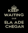 KEEP  WAITING QUE ELA ADE  CHEGAR - Personalised Poster A4 size