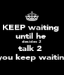 KEEP waiting  until he  desides 2 talk 2  you keep waitin  - Personalised Poster A4 size