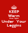 KEEP Warm Wear Tights Under  Your Leggins - Personalised Poster A4 size
